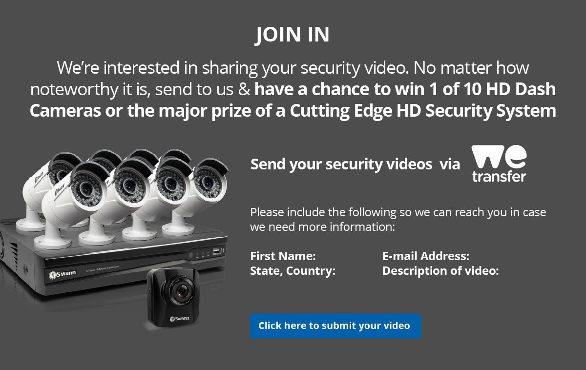Join In! We're interested in sharing your security video. No matter how noteworthy it is, send to us & stand a chance to win a custting-edge HD system!